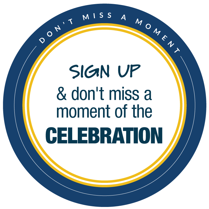 Don't miss a moment! Sign up and don't miss a moment of the celebration!